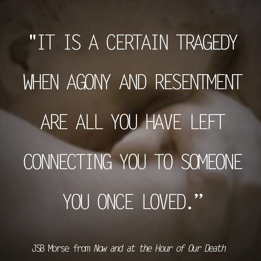 it is a certain tragedy when agony and resentment are all you have left connecting you to someone you once loved.